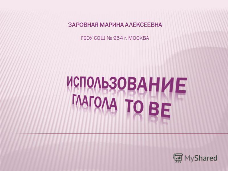 ЗАРОВНАЯ МАРИНА АЛЕКСЕЕВНА ГБОУ СОШ 954 г. МОСКВА