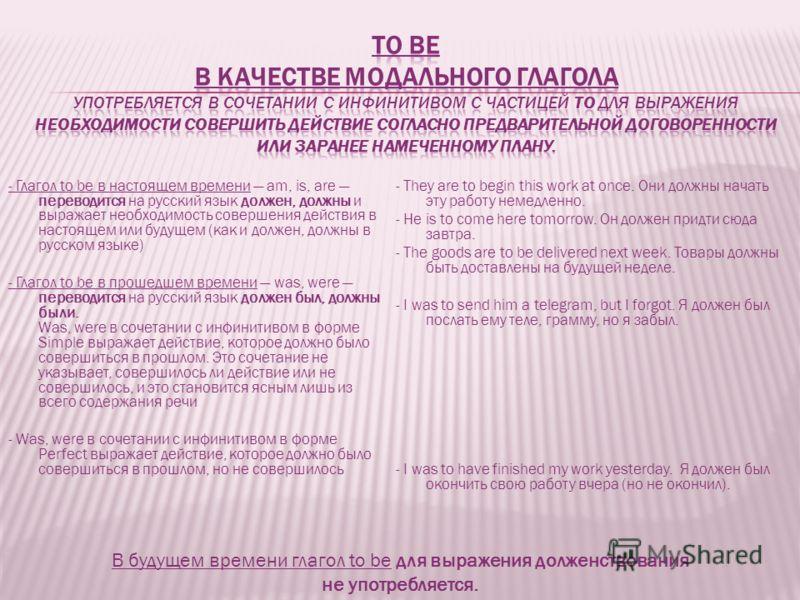 - Глагол to be в настоящем времени am, is, are переводится на русский язык должен, должны и выражает необходимость совершения действия в настоящем или будущем (как и должен, должны в русском языке) - Глагол to be в прошедшем времени was, were перевод
