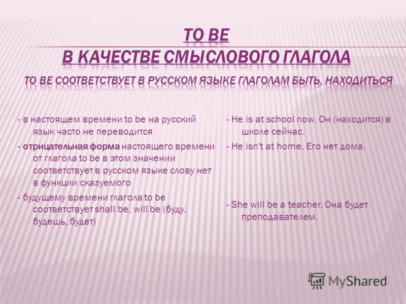 - в настоящем времени to be на русский язык часто не переводится - отрицательная форма настоящего времени от глагола to be в этом значении соответствует в русском языке слову нет в функции сказуемого - будущему времени глагола to be соответствует sha