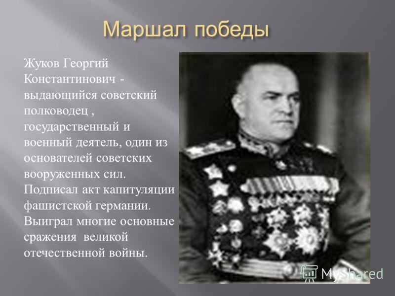 Маршал победы Жуков Георгий Константинович - выдающийся советский полководец, государственный и военный деятель, один из основателей советских вооруженных сил. Подписал акт капитуляции фашистской германии. Выиграл многие основные сражения великой оте