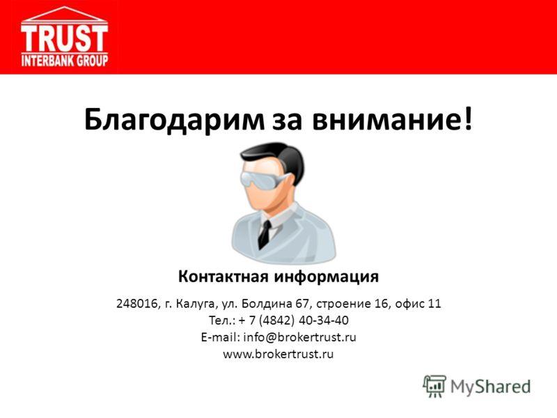 Благодарим за внимание! Контактная информация 248016, г. Калуга, ул. Болдина 67, строение 16, офис 11 Тел.: + 7 (4842) 40-34-40 E-mail: info@brokertrust.ru www.brokertrust.ru