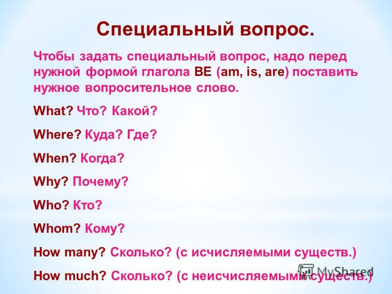 Специальный вопрос. Чтобы задать специальный вопрос, надо перед нужной формой глагола BE (am, is, are) поставить нужное вопросительное слово. What? Что? Какой? Where? Куда? Где? When? Когда? Why? Почему? Who? Кто? Whom? Кому? How many? Сколько? (с ис