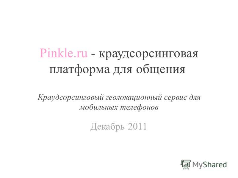 Pinkle.ru - краудсорсинговая платформа для общения Краудсорсинговый геолокационный сервис для мобильных телефонов Декабрь 2011