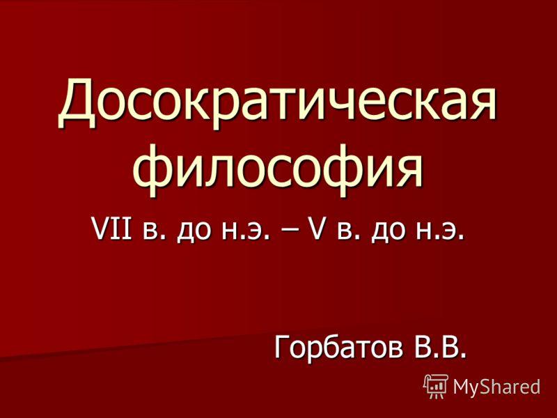 Досократическая философия VII в. до н.э. – V в. до н.э. Горбатов В.В.