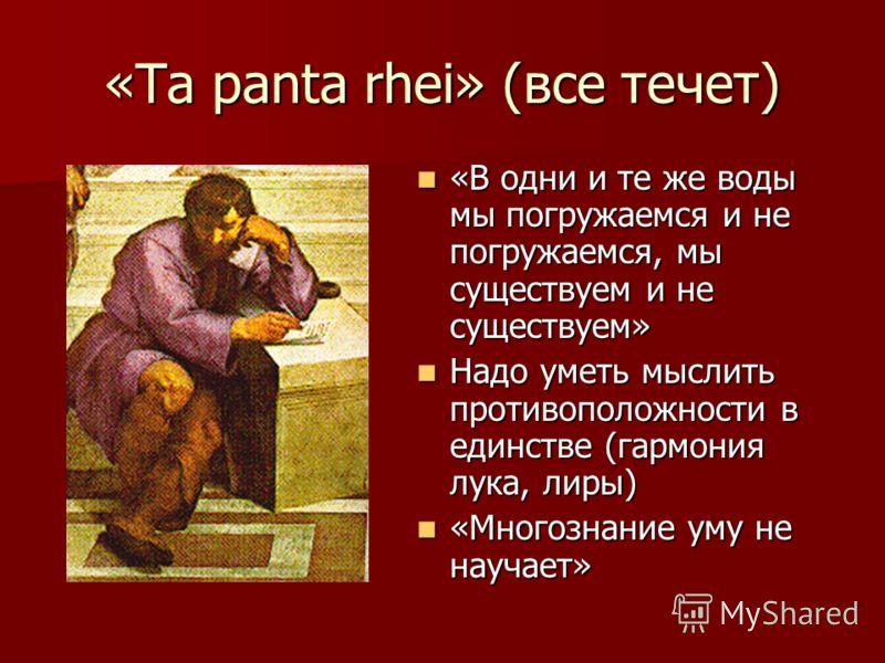 «Ta panta rhei» (все течет) «В одни и те же воды мы погружаемся и не погружаемся, мы существуем и не существуем» Надо уметь мыслить противоположности в единстве (гармония лука, лиры) «Многознание уму не научает»