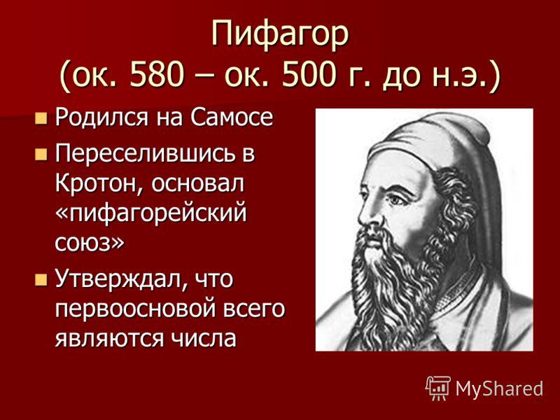 Пифагор (ок. 580 – ок. 500 г. до н.э.) Родился на Самосе Родился на Самосе Переселившись в Кротон, основал «пифагорейский союз» Переселившись в Кротон, основал «пифагорейский союз» Утверждал, что первоосновой всего являются числа Утверждал, что перво