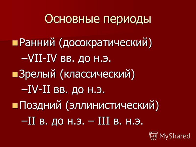 Основные периоды Ранний (демократический) Ранний (демократический) –VII-IV вв. до н.э. Зрелый (классический) Зрелый (классический) –IV-II вв. до н.э. Поздний (эллинистический) Поздний (эллинистический) –II в. до н.э. – III в. н.э.