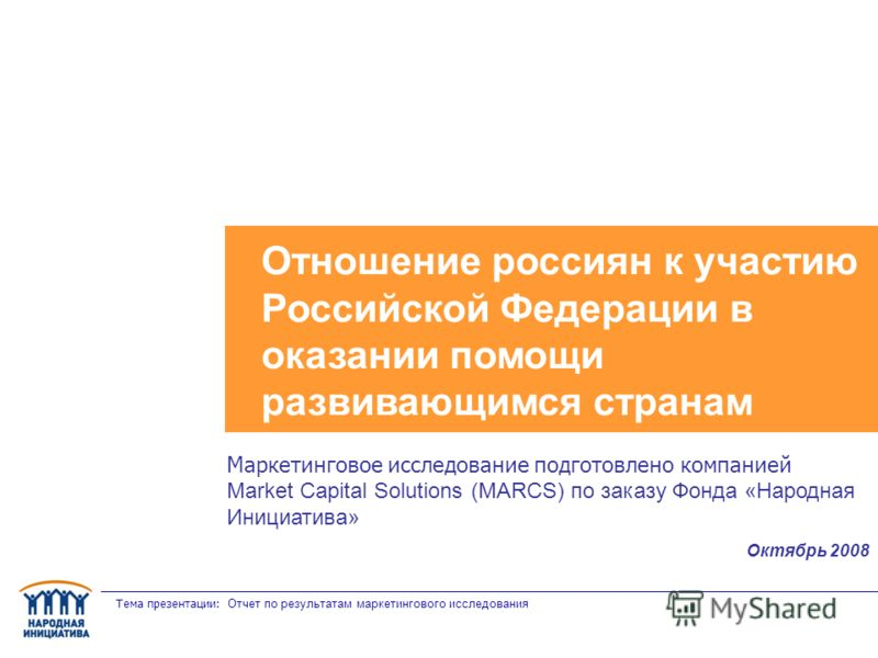 Тема презентации: Отчет по результатам маркетингового исследования Отношение россиян к участию Российской Федерации в оказании помощи развивающимся странам Маркетинговое исследование подготовлено компанией Market Capital Solutions (MARCS) по заказу Ф