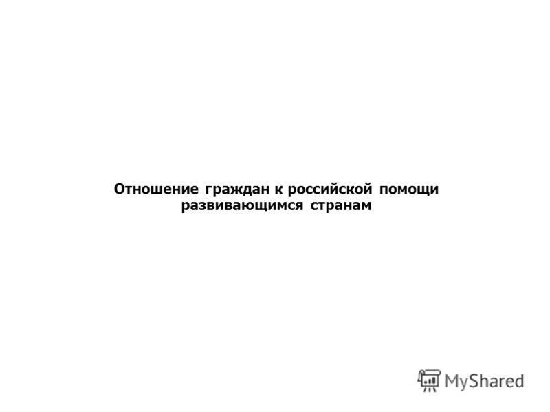 Отношение граждан к российской помощи развивающимся странам Отношение россиян к участию РФ в оказании помощи развивающимся странам
