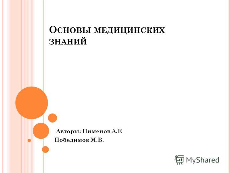 О СНОВЫ МЕДИЦИНСКИХ ЗНАНИЙ Авторы: Пименов А.Е Победимов М.В.