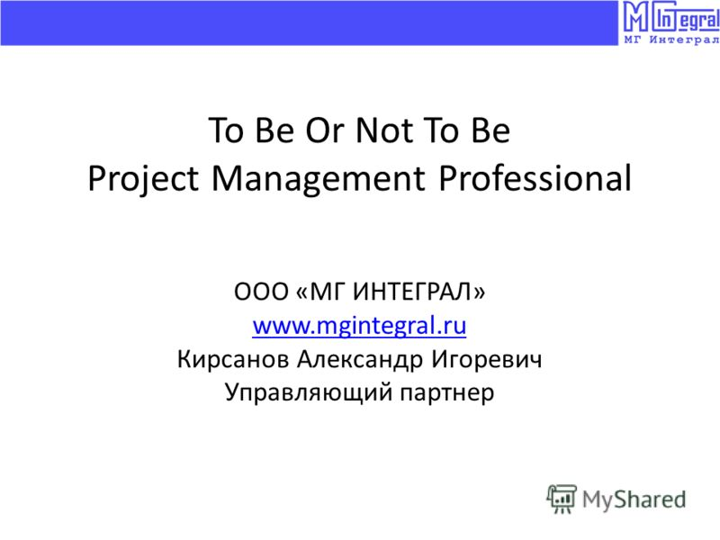 To Be Or Not To Be Project Management Professional ООО «МГ ИНТЕГРАЛ» www.mgintegral.ru Кирсанов Александр Игоревич Управляющий партнер