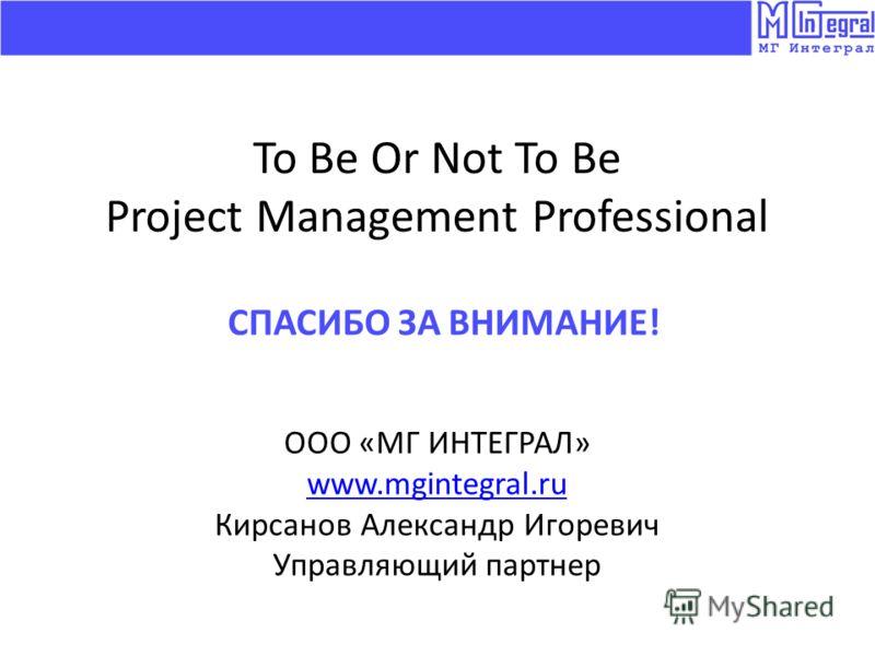 To Be Or Not To Be Project Management Professional ООО «МГ ИНТЕГРАЛ» www.mgintegral.ru Кирсанов Александр Игоревич Управляющий партнер СПАСИБО ЗА ВНИМАНИЕ!
