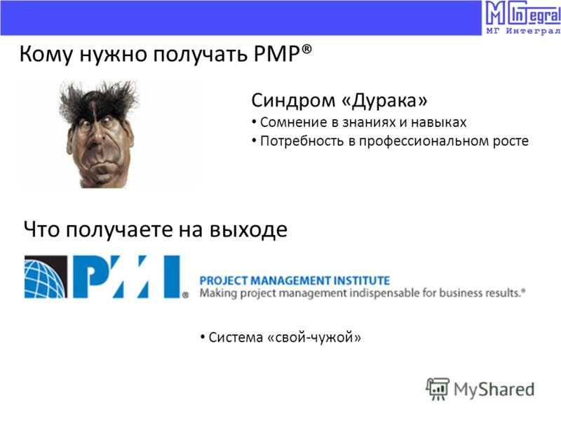 Кому нужно получать PMP® Синдром «Дурака» Сомнение в знаниях и навыках Потребность в профессиональном росте Что получаете на выходе Система «свой-чужой»