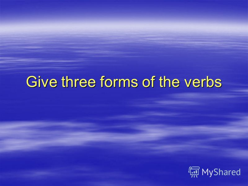 Give three forms of the verbs