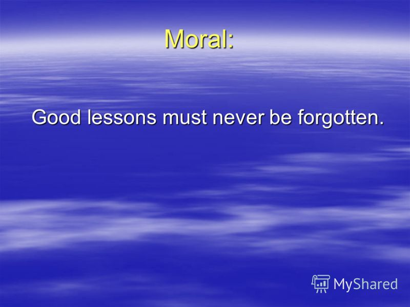 Moral: Good lessons must never be forgotten.