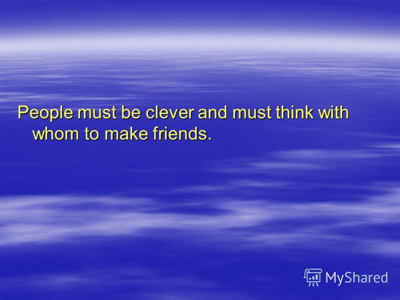 People must be clever and must think with whom to make friends.
