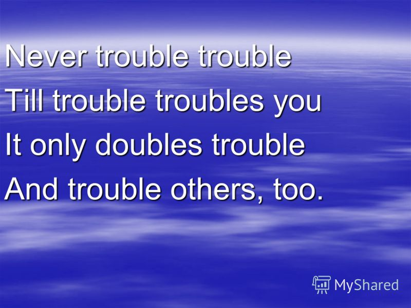 Never trouble trouble Till trouble troubles you It only doubles trouble And trouble others, too.