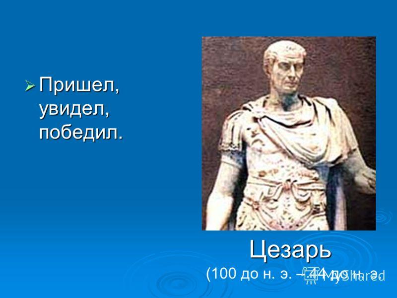 Пришел, увидел, победил. Пришел, увидел, победил. Цезарь (100 до н. э. – 44 до н. э.