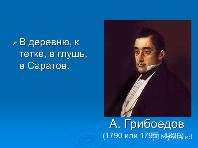 В деревню, к тетке, в глушь, в Саратов. В деревню, к тетке, в глушь, в Саратов. А. Грибоедов (1790 или 1795 -1829)