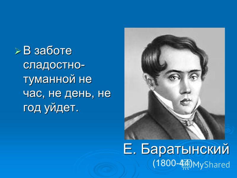 В заботе сладостно- туманной не час, не день, не год уйдет. В заботе сладостно- туманной не час, не день, не год уйдет. Е. Баратынский (1800-44)