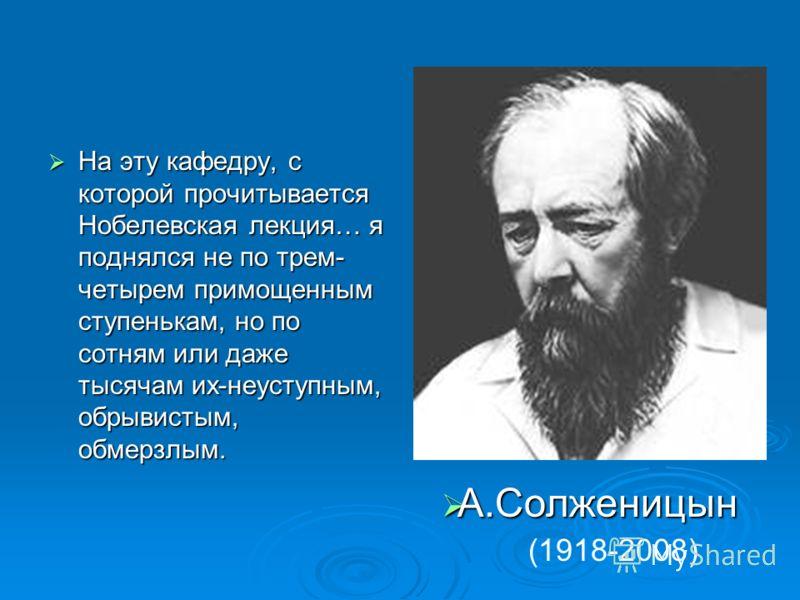 На эту кафедру, с которой прочитывается Нобелевская лекция… я поднялся не по трем- четырем примощенным ступенькам, но по сотням или даже тысячам их-неуступным, обрывистым, обмерзлым. А.Солженицын А.Солженицын (1918-2008)