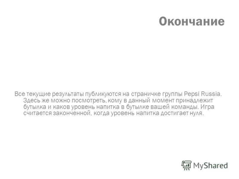 Окончание Все текущие результаты публикуются на страничке группы Pepsi Russia. Здесь же можно посмотреть, кому в данный момент принадлежит бутылка и каков уровень напитка в бутылке вашей команды. Игра считается законченной, когда уровень напитка дост