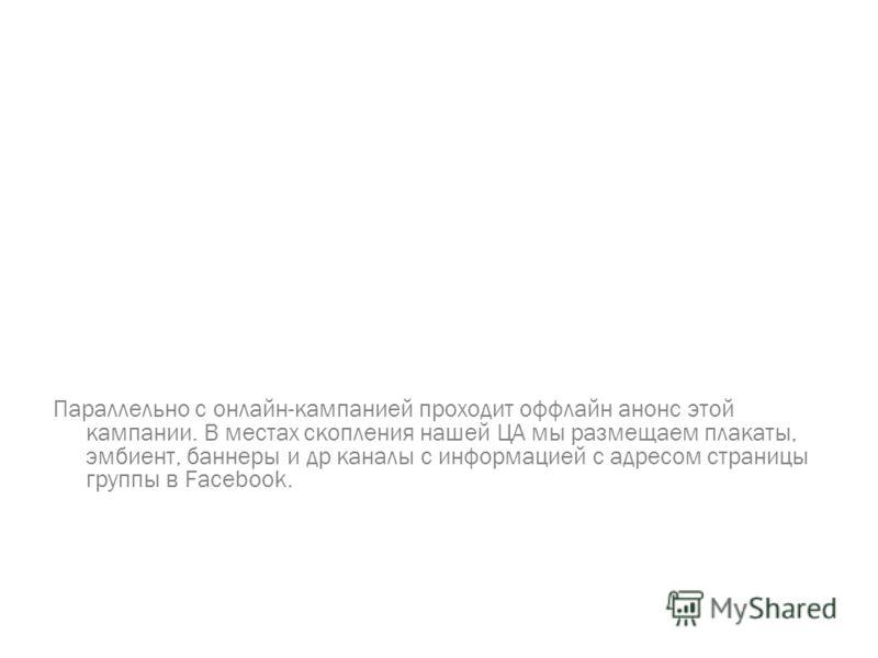 Параллельно с онлайн-кампанией проходит оффлайн анонс этой кампании. В местах скопления нашей ЦА мы размещаем плакаты, эмбиент, баннеры и др каналы с информацией с адресом страницы группы в Facebook.