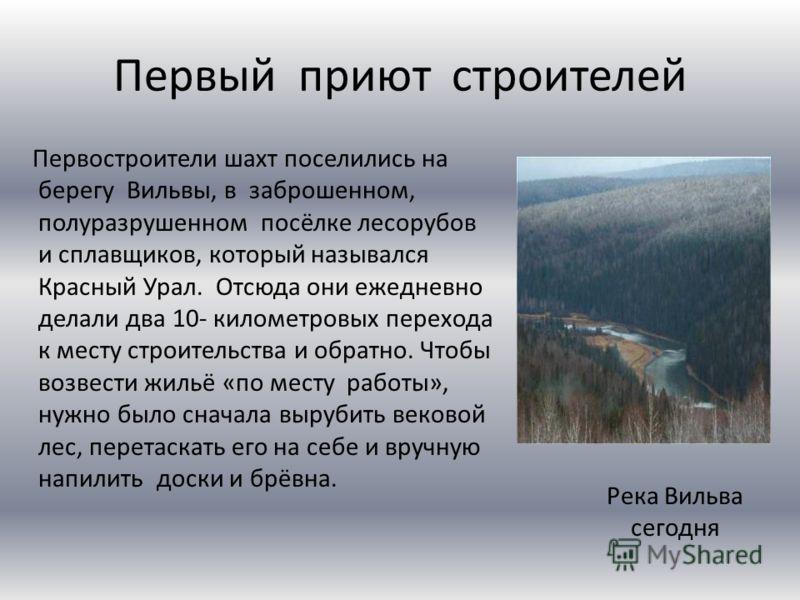 Первый приют строителей Первостроители шахт поселились на берегу Вильвы, в заброшенном, полуразрушенном посёлке лесорубов и сплавщиков, который назывался Красный Урал. Отсюда они ежедневно делали два 10- километровых перехода к месту строительства и