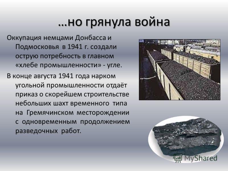 …но грянула война Оккупация немцами Донбасса и Подмосковья в 1941 г. создали острую потребность в главном «хлебе промышленности» - угле. В конце августа 1941 года нарком угольной промышленности отдаёт приказ о скорейшем строительстве небольших шахт в