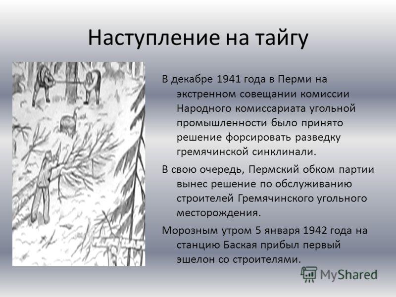 Наступление на тайгу В декабре 1941 года в Перми на экстренном совещании комиссии Народного комиссариата угольной промышленности было принято решение форсировать разведку гремячинской синклинали. В свою очередь, Пермский обком партии вынес решение по