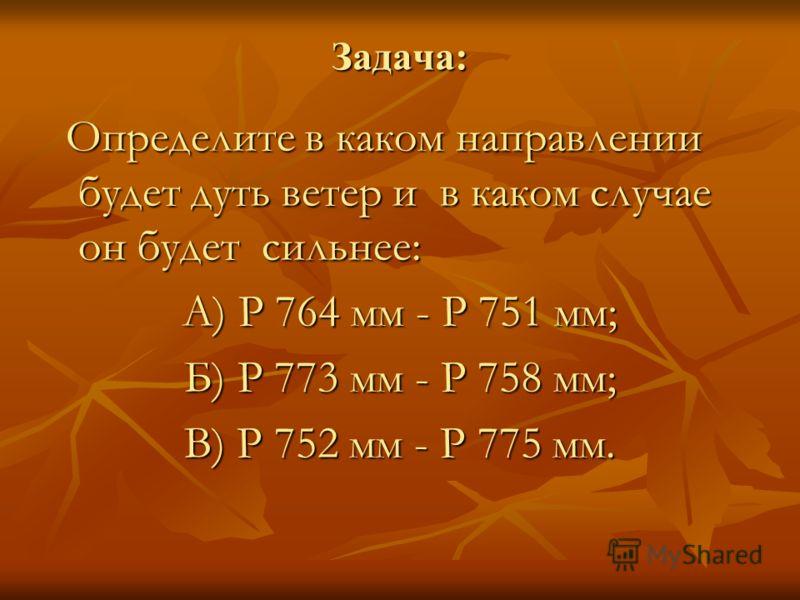 Задача: Определите в каком направлении будет дуть ветер и в каком случае он будет сильнее: Определите в каком направлении будет дуть ветер и в каком случае он будет сильнее: А) Р 764 мм - Р 751 мм; Б) Р 773 мм - Р 758 мм; В) Р 752 мм - Р 775 мм.