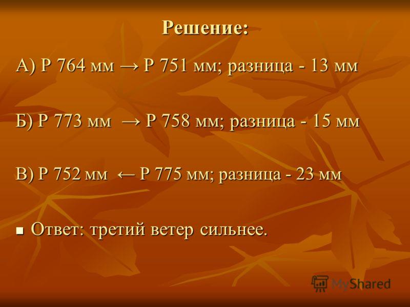 Решение: А) Р 764 мм Р 751 мм; разница - 13 мм Б) Р 773 мм Р 758 мм; разница - 15 мм В) Р 752 мм Р 775 мм; разница - 23 мм Ответ: третий ветер сильнее. Ответ: третий ветер сильнее.