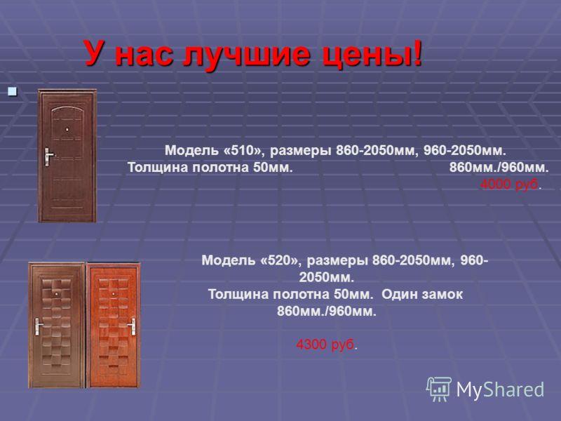 У нас лучшие цены! Модель «510», размеры 860-2050мм, 960-2050мм. Толщина полотна 50мм. 860мм./960мм. 4000 руб. Модель «520», размеры 860-2050мм, 960- 2050мм. Толщина полотна 50мм. Один замок 860мм./960мм. 4300 руб.