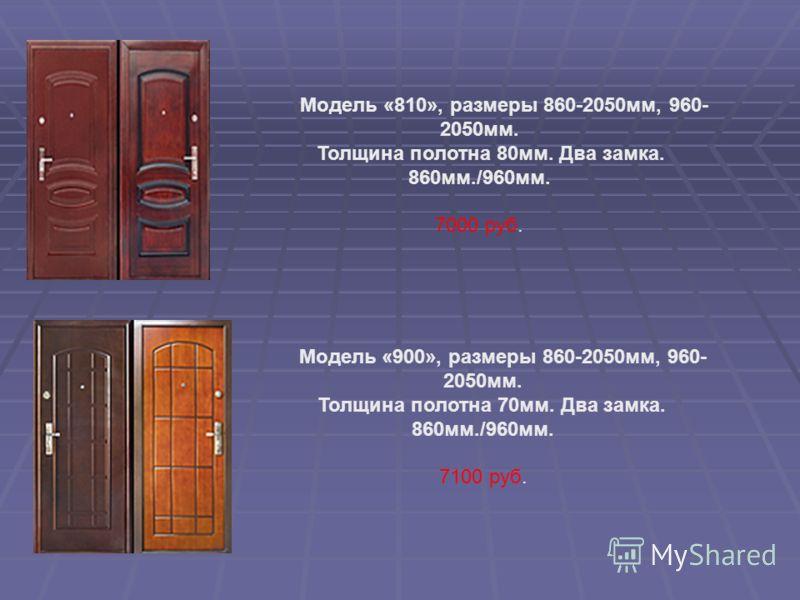 Модель «810», размеры 860-2050мм, 960- 2050мм. Толщина полотна 80мм. Два замка. 860мм./960мм. 7000 руб. Модель «900», размеры 860-2050мм, 960- 2050мм. Толщина полотна 70мм. Два замка. 860мм./960мм. 7100 руб.