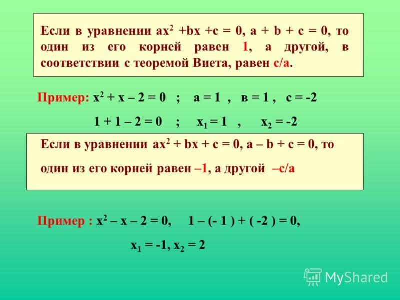 Если в уравнении ах 2 +bх +с = 0, а + b + с = 0, то один из его корней равен 1, а другой, в соответствии с теоремой Виета, равен с/а. Пример: х 2 + х – 2 = 0 ; а = 1, в = 1, с = -2 1 + 1 – 2 = 0 ; х 1 = 1, х 2 = -2 Если в уравнении ах 2 + bх + с = 0,