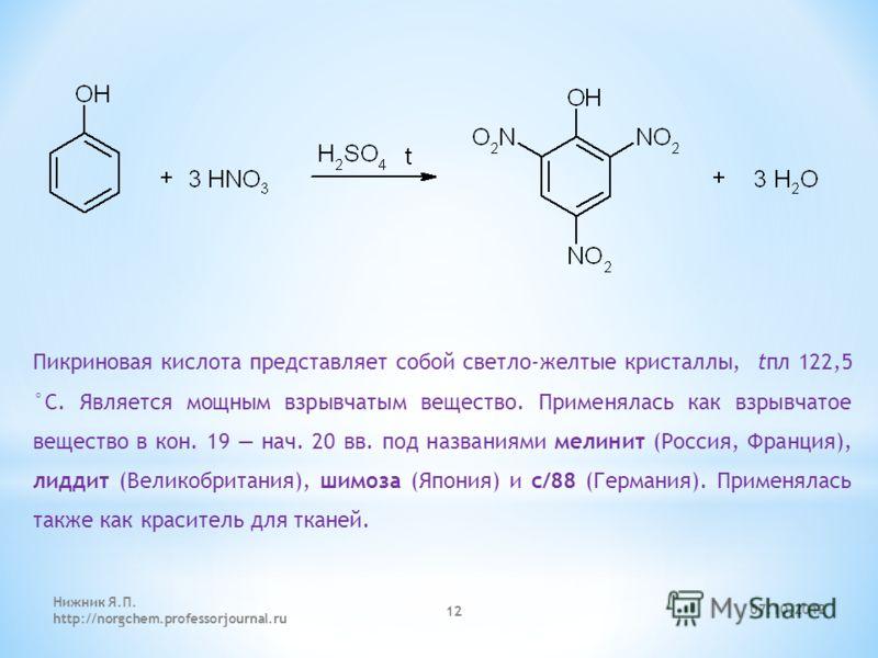 Пикриновая кислота представляет собой светло-желтые кристаллы, tпл 122,5 °С. Является мощным взрывчатым вещество. Применялась как взрывчатое вещество в кон. 19 нач. 20 вв. под названиями мелинит (Россия, Франция), лиддит (Великобритания), шимоза (Япо