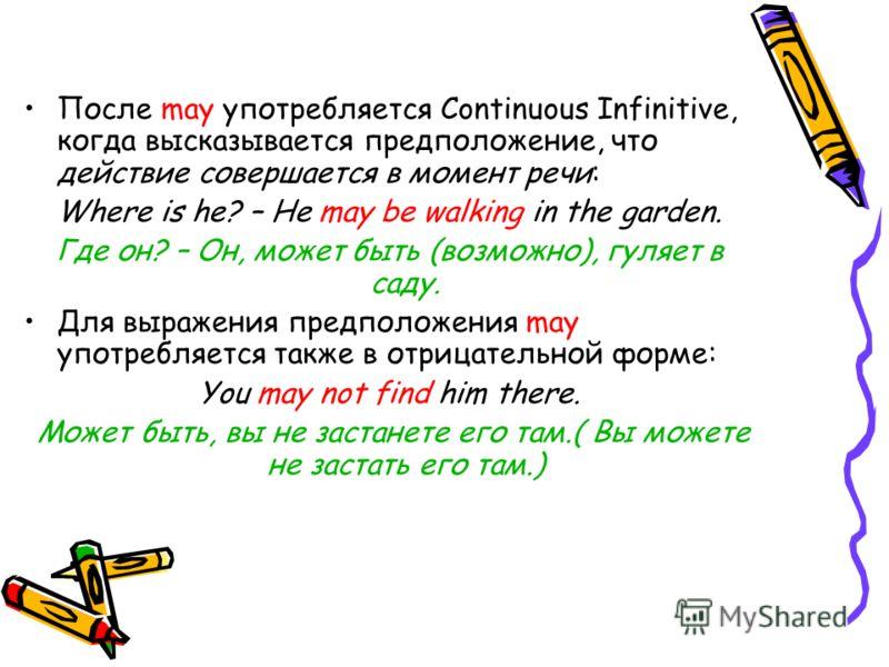 После may употребляется Continuous Infinitive, когда высказывается предположение, что действие совершается в момент речи: Where is he? – He may be walking in the garden. Где он? – Он, может быть (возможно), гуляет в саду. Для выражения предположения