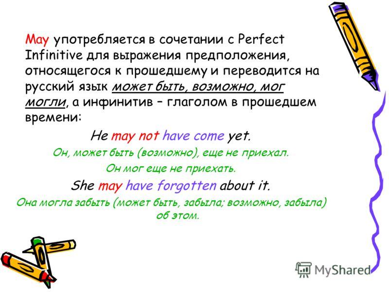 May употребляется в сочетании с Perfect Infinitive для выражения предположения, относящегося к прошедшему и переводится на русский язык может быть, возможно, мог могли, а инфинитив – глаголом в прошедшем времени: He may not have come yet. Он, может б