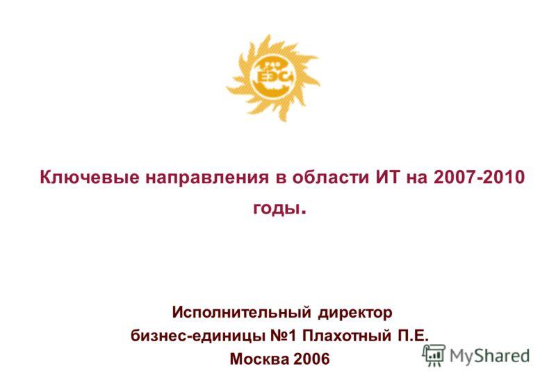 Исполнительный директор бизнес-единицы 1 Плахотный П.Е. Москва 2006 Ключевые направления в области ИТ на 2007-2010 годы.