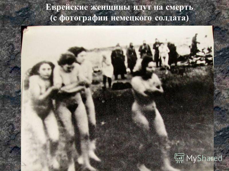 Еврейские женщины идут на смерть (с фотографии немецкого солдата)
