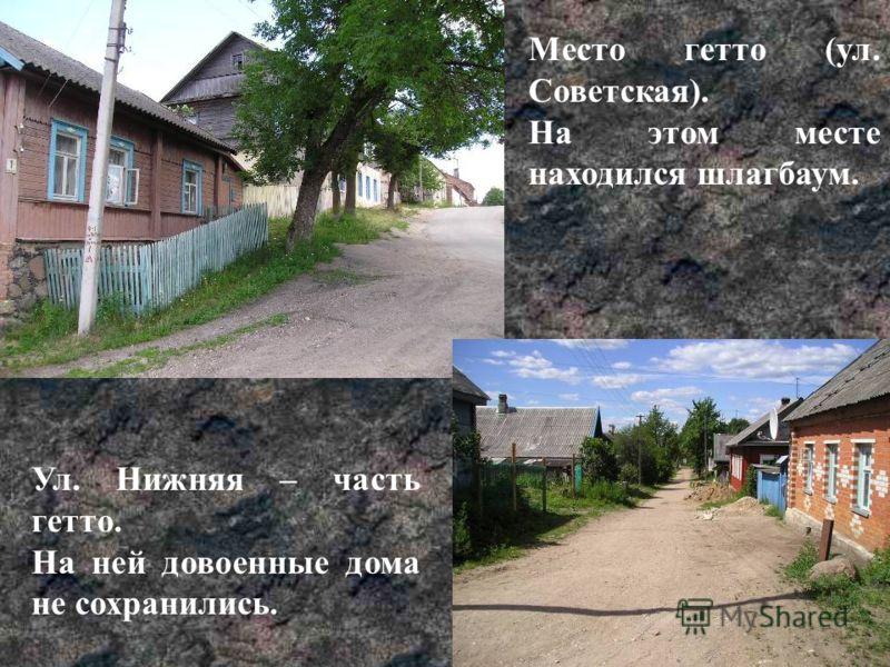 Место гетто (ул. Советская). На этом месте находился шлагбаум. Ул. Нижняя – часть гетто. На ней довоенные дома не сохранились.