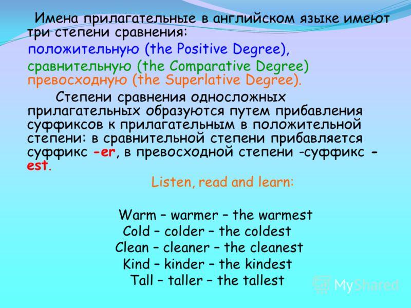 Имена прилагательные в английском языке имеют три степени сравнения: положительную (the Positive Degree), сравнительную (the Comparative Degree) превосходную (the Superlative Degree). Степени сравнения односложных прилагательных образуются путем приб