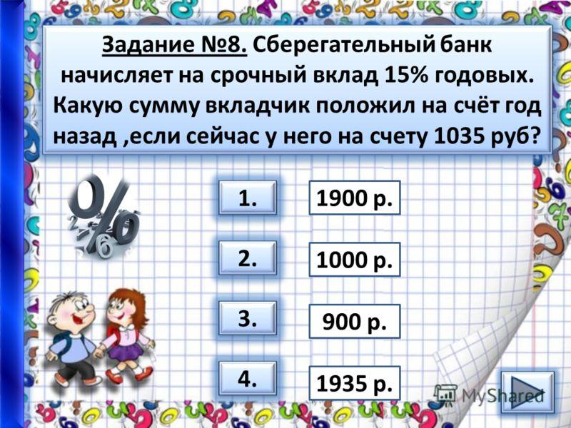 Задание 8. Сберегательный банк начисляет на срочный вклад 15% годовых. Какую сумму вкладчик положил на счёт год назад,если сейчас у него на счету 1035 руб? 1. 2. 3. 4. 1900 р. 1000 р. 900 р. 1935 р.