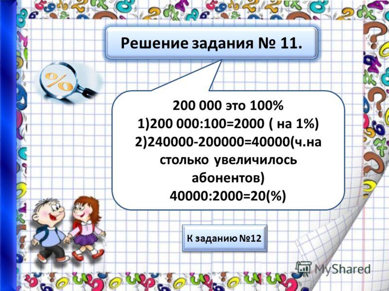 Решение задания 11. 200 000 это 100% 1)200 000:100=2000 ( на 1%) 2)240000-200000=40000(ч.на столько увеличилось абонентов) 40000:2000=20(%) К заданию 12