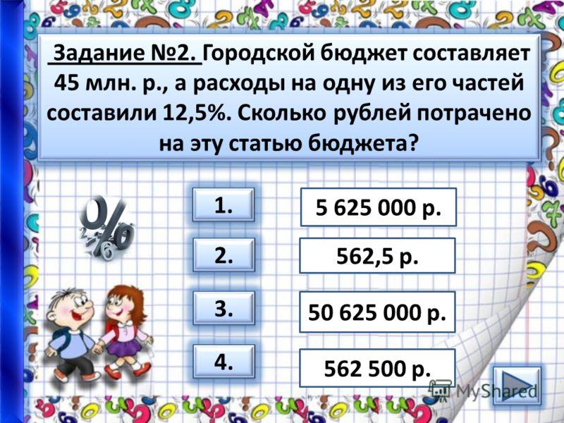 Задание 2. Городской бюджет составляет 45 млн. р., а расходы на одну из его частей составили 12,5%. Сколько рублей потрачено на эту статью бюджета? 1. 2. 3. 4. 5 625 000 р. 562,5 р. 50 625 000 р. 562 500 р.