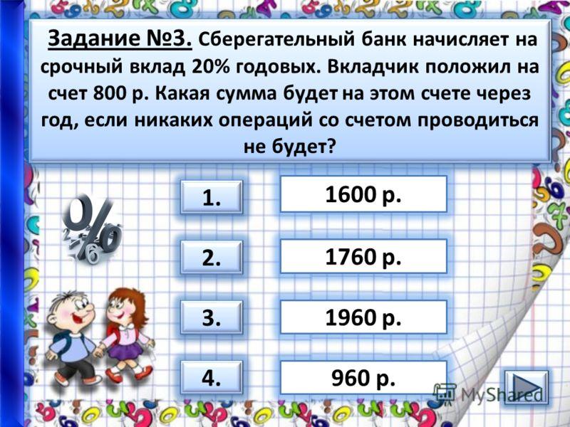 Задание 3. Сберегательный банк начисляет на срочный вклад 20% годовых. Вкладчик положил на счет 800 р. Какая сумма будет на этом счете через год, если никаких операций со счетом проводиться не будет? 3. 1.1. 1.1. 2. 4. 1600 р. 1960 р. 960 р. 1760 р.