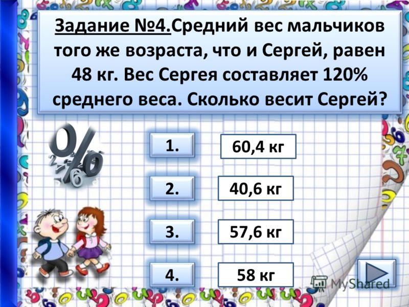 Задание 4.Средний вес мальчиков того же возраста, что и Сергей, равен 48 кг. Вес Сергея составляет 120% среднего веса. Сколько весит Сергей? 1. 2. 3. 4. 58 кг 57,6 кг 40,6 кг 60,4 кг