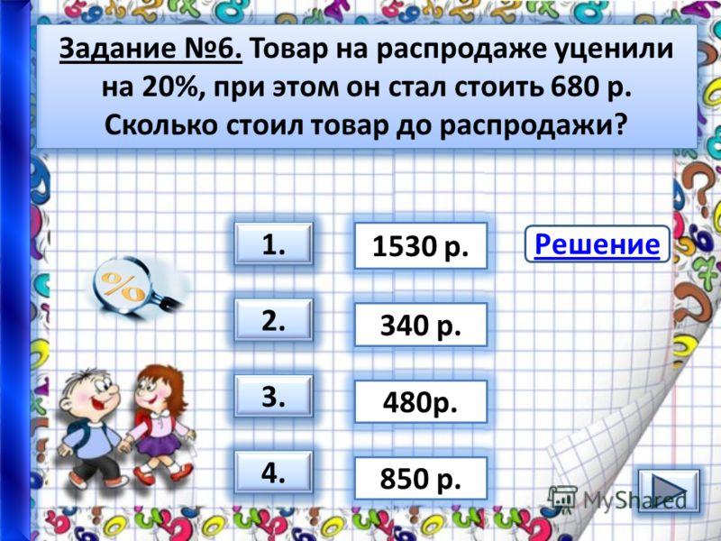 Задание 6. Товар на распродаже уценили на 20%, при этом он стал стоить 680 р. Сколько стоил товар до распродажи? 3. 1.1. 1.1. 2. 4. 1530 р. 480р. 850 р. 340 р. Решение