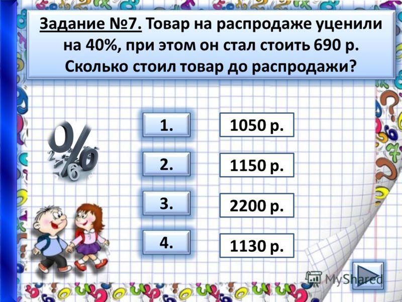 Задание 7. Товар на распродаже уценили на 40%, при этом он стал стоить 690 р. Сколько стоил товар до распродажи? 1. 2. 3. 4. 1050 р. 1150 р. 2200 р. 1130 р.