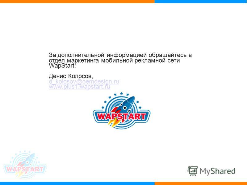 За дополнительной информацией обращайтесь в отдел маркетинга мобильной рекламной сети WapStart: Денис Колосов, d_kolosov@oemdesign.ru www.plus1.wapstart.ru